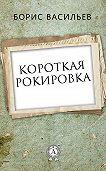 Борис Васильев -Короткая рокировка