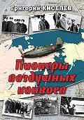 Григорий Киселев -Пионеры воздушных конвоев. Малоизвестные страницы войны