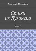 Анатолий Михайлов - Стихи изЛуганска. Книга 11