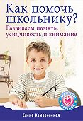 Елена Витальевна Камаровская - Как помочь школьнику? Развиваем память, усидчивость и внимание