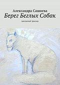 Александра Сашнева - Берег Беглых Собак