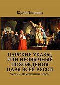 Юрий Пашанин - Царские указы, или Необычные похождения Царя всея Русси. Часть 2. Отмеченный небом