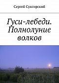 Сергей Сунгирский -Гуси-лебеди. Полнолуние волков