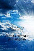 Максим Шакин -Ангел смерти и его любовь