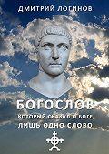 Дмитрий Логинов - Богослов, который сказал о Боге лишь одно слово