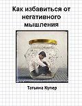 Татьяна Купер - Как избавиться от негативного мышления