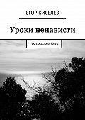 Егор Киселев -Уроки ненависти. Семейный роман