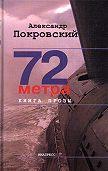 Александр Покровский -72 метра. Книга прозы