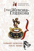 Мария Жукова-Гладкова -Горький шоколад после любви