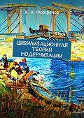 К. Феофанов - Цивилизационная теория модернизации