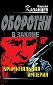 Кирилл Казанцев - Криминальная империя