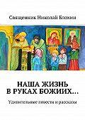 Священник Блохин -Наша жизнь вруках Божиих…