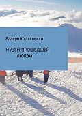 Валерий Адамович Ульяненко -Музей прошедшей любви