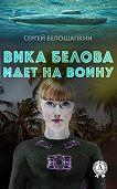 Сергей Белошапкин -Вика Белова идет на войну