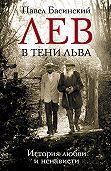 Павел Басинский - Лев в тени Льва. История любви и ненависти