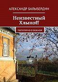 Александр Балыбердин -Неизвестный Хлыноff. Популярно о важном