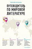 Максим Артемьев -Путеводитель по мировой литературе