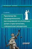 Татьяна Щенина -Производство предварительного расследования по уголовным делам о преступлениях, совершенных женщинами
