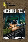 Иван Цацулин -Операция «Тень»