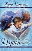 Гэри Чепмен - Путь к счастливому браку. Как создать семью, о которой ты мечтал