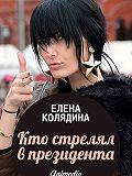 Елена Колядина - Кто стрелял в президента