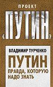 Владимир Турченко -Путин. Правда, которую надо знать