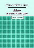 Елена Четвертушкина - Яйцо ввентиляторе