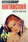 Александр Житинский -Дитя эпохи