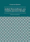 Станислав Хромов -Андрей Боголюбский, или Смерть русского Цезаря. Трагедия впяти действиях