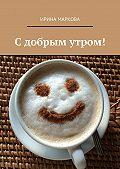 Ирина Маркова -Сдобрым утром!