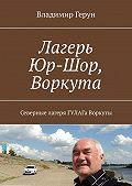 Владимир Герун -Лагерь Юр-Шор, Воркута. Северные лагеря ГУЛАГа Воркуты