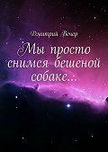 Дмитрий Вечер -Мы просто снимся бешеной собаке…