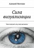 Алексей Мичман -Сила визуализации. Как получать то, чего желаешь