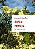 Дмитрий Коробков -Любовь-морковь. Повесть врассказах