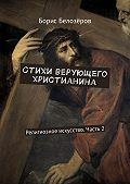 Борис Белозёров -Стихи верующего христианина. Религиозное искусство. Часть2