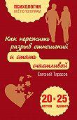 Евгений Тарасов -Как пережить разрыв отношений и стать счастливой. 20 тестов и 25 правил