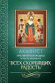 Сборник -Акафист Пресвятой Богородице в честь иконы Ее «Всех скорбящих Радость»