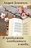 Андрей Дементьев -Я продолжаю влюбляться в тебя…