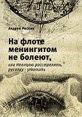 Андрей Рискин -На флоте менингитом не болеют, или Нептуна расстрелять, русалку – утопить
