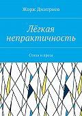 Жорж Дмитриев -Лёгкая непрактичность. Стихи и проза