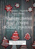 Александра Мизонова -Удивительный мир декора своими руками. Новогодняя коллекция для всей семьи