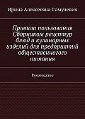 Ирина Самулевич - Правила пользования Сборником рецептур блюд икулинарных изделий для предприятий общественногого питания. Руководство