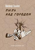 Виктор Голков - Пыль над городом. Избранное