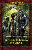 Александра Лисина -Темные времена. Хозяин