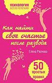 Елена Рвачева -Как найти свое счастье после развода. 50 простых правил