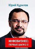 Юрий Курилов -Инфобизнес. Первые шаги 2.0