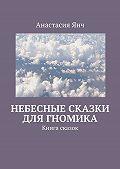 Анастасия Прановна Янч -Небесные сказки для гномика. Книга сказок