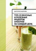 Виктория Андреева - Топ-20вкусных иполезных рецептов smoothie накаждыйдень
