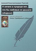Алексей Константинович Толстой -И ничего в природе нет, что бы любовью не дышало (сборник)