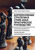 Тимур Гареев -Корпоративные стратегии в стиле Agile. Практическое руководство. Разработка, внедрение и мониторинг реализации инновационных корпоративных стратегий